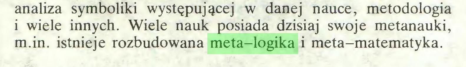 (...) analiza symboliki występującej w danej nauce, metodologia 1 wiele innych. Wiele nauk posiada dzisiaj swoje metanauki, m.in. istnieje rozbudowana meta-logika i meta-matematyka...