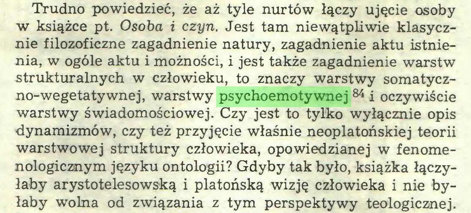 (...) Trudno powiedzieć, że aż tyle nurtów łączy ujęcie osoby w książce pt. Osoba i czyn. Jest tam niewątpliwie klasycznie filozoficzne zagadnienie natury, zagadnienie aktu istnienia, w ogóle aktu i możności, i jest także zagadnienie warstw -strukturalnych w człowieku, to znaczy warstwy somatyczno-wegetatywnej, warstwy psychoemotywnej 84 i oczywiście warstwy świadomościowej. Czy jest to tylko wyłącznie opis dynamizmów, czy też przyjęcie właśnie neoplatońskiej teorii warstwowej struktury człowieka, opowiedzianej w fenomenologicznym języku ontologii? Gdyby tak było, książka łączyłaby arystotelesowską i platońską wizję człowieka i nie byłaby wolna od związania z tym perspektywy teologicznej...
