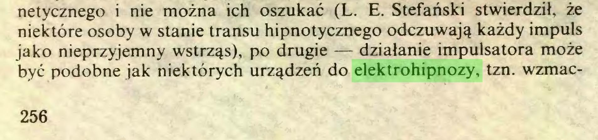 (...) netycznego i nie można ich oszukać (L. E. Stefański stwierdził, że niektóre osoby w stanie transu hipnotycznego odczuwają każdy impuls jako nieprzyjemny wstrząs), po drugie — działanie impulsatora może być podobne jak niektórych urządzeń do elektrohipnozy, tzn. wzmac256...