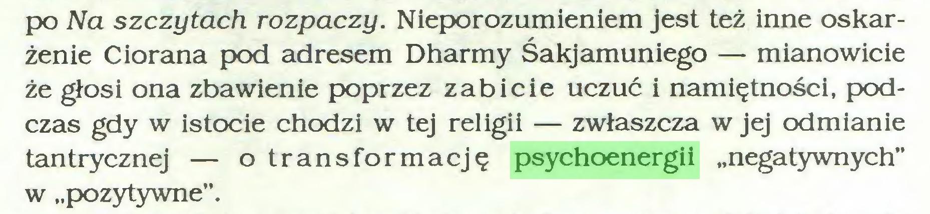 """(...) po Na szczytach rozpaczy. Nieporozumieniem jest też inne oskarżenie Ciorana pod adresem Dharmy Śakjamuniego — mianowicie że głosi ona zbawienie poprzez zabicie uczuć i namiętności, podczas gdy w istocie chodzi w tej religii — zwłaszcza w jej odmianie tantrycznej — o transformację psychoenergii """"negatywnych"""" w """"pozytywne""""..."""
