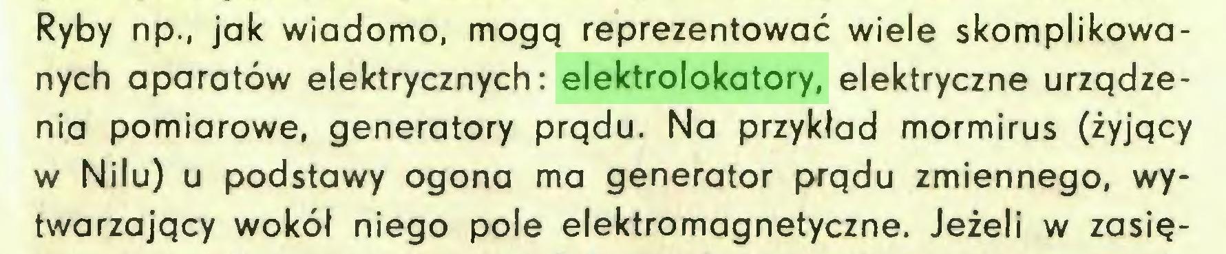 (...) Ryby np., jak wiadomo, mogą reprezentować wiele skomplikowanych aparatów elektrycznych: elektrolokatory, elektryczne urządzenia pomiarowe, generatory prądu. Na przykład mormirus (żyjący w Nilu) u podstawy ogona ma generator prądu zmiennego, wytwarzający wokół niego pole elektromagnetyczne. Jeżeli w zasię...