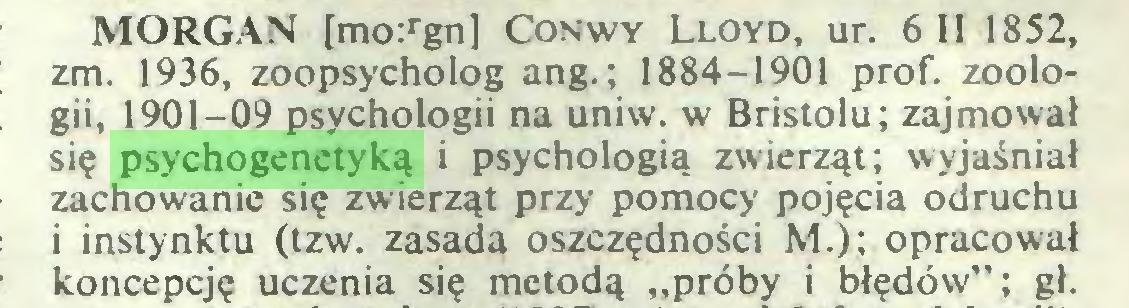 """(...) MORGAN [mo:rgn] Conwy Lloyd, ur. 6 II 1852, zm. 1936, zoopsycholog ang.; 1884-1901 prof, zoologii, 1901-09 psychologii na uniw. w Bristolu; zajmował się psychogenetyką i psychologią zwierząt; wyjaśniał zachowanie się zwierząt przy' pomocy pojęcia odruchu i instynktu (tzw. zasada oszczędności M.); opracował koncepcję uczenia się metodą """"próby i błędów""""; gł..."""