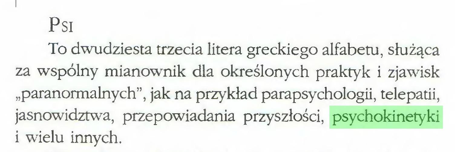 """(...) Psi To dwudziesta trzecia litera greckiego alfabetu, służąca za wspólny mianownik dla określonych praktyk i zjawisk """"paranormalnych"""", jak na przykład parapsychologii, telepatii, jasnowidztwa, przepowiadania przyszłości, psychokinetyki i wielu innych..."""
