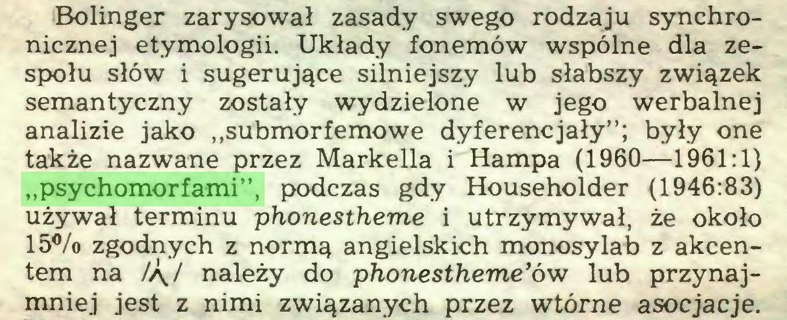 """(...) Bolinger zarysował zasady swego rodzaju synchronicznej etymologii. Układy fonemów wspólne dla zespołu słów i sugerujące silniejszy lub słabszy związek semantyczny zostały wydzielone w jego werbalnej analizie jako """"submorfemowe dyferencjały""""; były one także nazwane przez Markella i Hampa (1960—1961:1) """"psychomorfami"""", podczas gdy Householder (1946:83) używał terminu phonestheme i utrzymywał, że około 15% zgodnych z normą angielskich monosylab z akcentem na /ą,/ należy do phonestheme'ów lub przynajmniej jest z nimi związanych przez wtórne asocjacje..."""