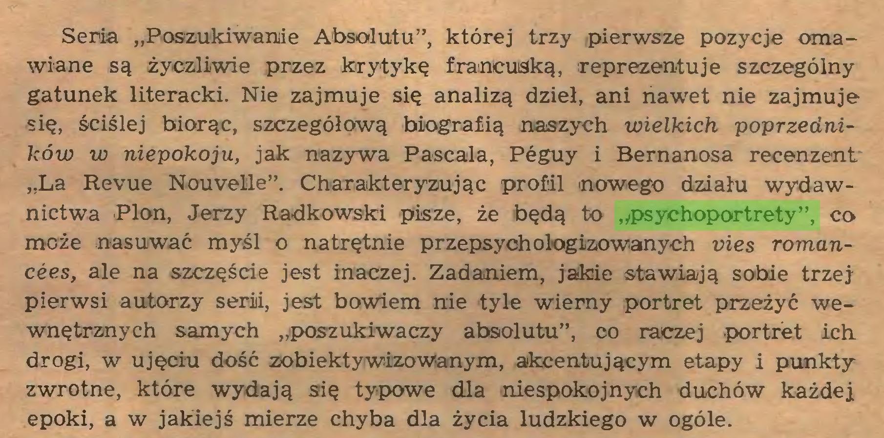 """(...) Seria """"Poszukiwanie Absolutu"""", której trzy pierwsze pozycje omawiane są życzliwie przez krytykę francuską, reprezentuje szczególny gatunek literacki. Nie zajmuje się analizą dzieł, ani nawet nie zajmuje się, ściślej biorąc, szczegółową biografią naszych wielkich poprzedników w niepokoju, jak nazywa Pascala, Péguy i Bernanosa recenzent """"La Revue Nouvelle"""". Charakteryzując profil nowego działu wydawnictwa Plon, Jerzy Radkowski pisze, że będą to """"psychoportrety"""", co może nasuwać myśl o natrętnie przepsychologizowanych vies romancées, ale na szczęście jest inaczej. Zadaniem, jakie stawiają sobie trzej pierwsi autorzy serii, jest bowiem nie tyle wiemy portret przeżyć wewnętrznych samych """"poszukiwaczy absolutu"""", co raczej portret ich drogi, w ujęciu dość zobiektywizowanym, akcentującym etapy i punkty zwrotne, które wydają się typowe dla niespokojnych duchów każdej epoki, a w jakiejś mierze chyba dla życia ludzkiego w ogóle..."""