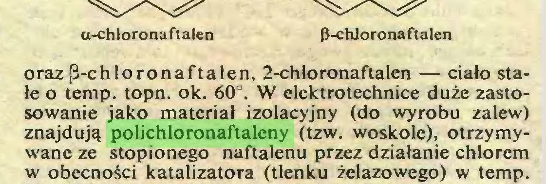 (...) u-chloronaftalen p-chloro naftalen oraz[ł-chloronaftalen, 2-chloronaftaIen — ciało stałe o temp. topn. ok. 60°. W elektrotechnice duże zastosowanie jako materiał izolacyjny (do wyrobu zalew) znajdują polichloronaftaleny (tzw. woskole), otrzymywane ze stopionego naftalenu przez działanie chlorem w obecności katalizatora (tlenku żelazowego) w temp...