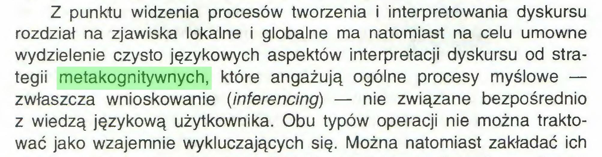 (...) Z punktu widzenia procesów tworzenia i interpretowania dyskursu rozdział na zjawiska lokalne i globalne ma natomiast na celu umowne wydzielenie czysto językowych aspektów interpretacji dyskursu od strategii metakognitywnych, które angażują ogólne procesy myślowe — zwłaszcza wnioskowanie (inferencing) — nie związane bezpośrednio z wiedzą językową użytkownika. Obu typów operacji nie można traktować jako wzajemnie wykluczających się. Można natomiast zakładać ich...