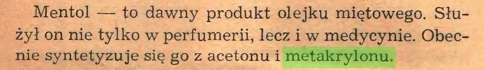 (...) Mentol — to dawny produkt olejku miętowego. Służył on nie tylko w perfumerii, lecz i w medycynie. Obecnie syntetyzuje się go z acetonu i metakrylonu...