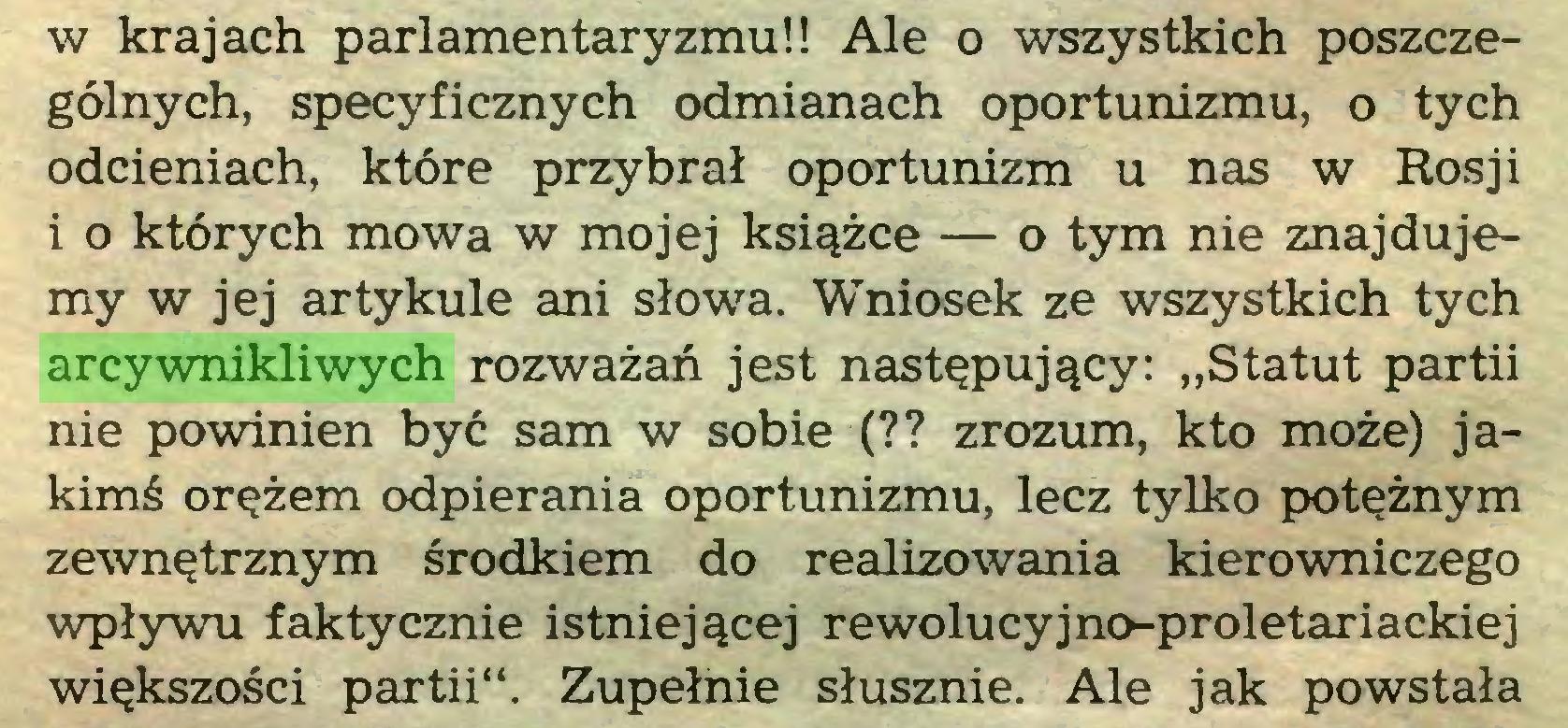 """(...) w krajach parlamentaryzmu!! Ale o wszystkich poszczególnych, specyficznych odmianach oportunizmu, o tych odcieniach, które przybrał oportunizm u nas w Rosji i o których mowa w mojej książce — o tym nie znajdujemy w jej artykule ani słowa. Wniosek ze wszystkich tych arcywnikliwych rozważań jest następujący: """"Statut partii nie powinien być sam w sobie (?? zrozum, kto może) jakimś orężem odpierania oportunizmu, lecz tylko potężnym zewnętrznym środkiem do realizowania kierowniczego wpływu faktycznie istniejącej rewolucyjno-proletariackiej większości partii"""". Zupełnie słusznie. Ale jak powstała..."""