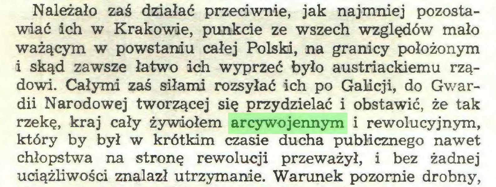 (...) Należało zaś działać przeciwnie, jak najmniej pozostawiać ich w Krakowie, punkcie ze wszech względów mało ważącym w powstaniu całej Polski, na granicy położonym i skąd zawsze łatwo ich wyprzeć było austriackiemu rządowi. Całymi zaś siłami rozsyłać ich po Galicji, do Gwardii Narodowej tworzącej się przydzielać i obstawić, że tak rzekę, kraj cały żywiołem arcywojennym i rewolucyjnym, który by był w krótkim czasie ducha publicznego nawet chłopstwa na stronę rewolucji przeważył, i bez żadnej uciążliwości znalazł utrzymanie. Warunek pozornie drobny,...