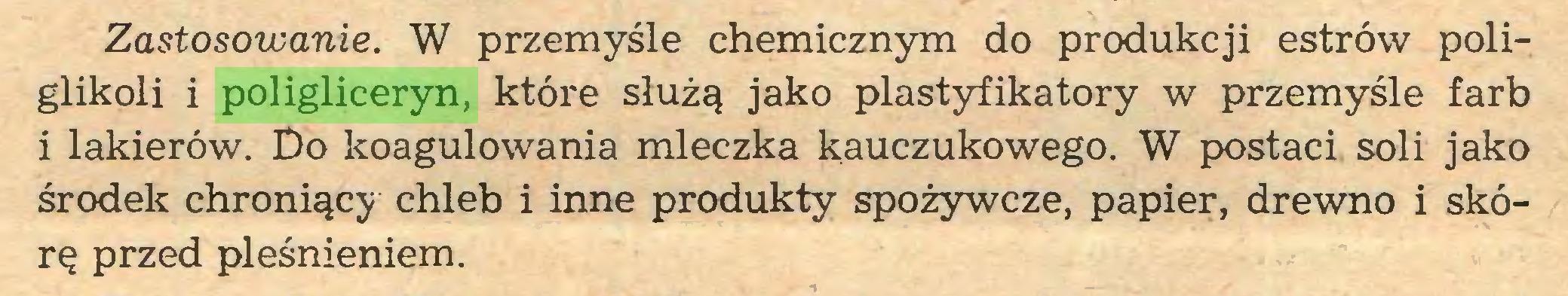 (...) Zastosowanie. W przemyśle chemicznym do produkcji estrów poliglikoli i poligliceryn, które służą jako plastyfikatory w przemyśle farb i lakierów. Do koagulowania mleczka kauczukowego. W postaci soli jako środek chroniący chleb i inne produkty spożywcze, papier, drewno i skórę przed pleśnieniem...
