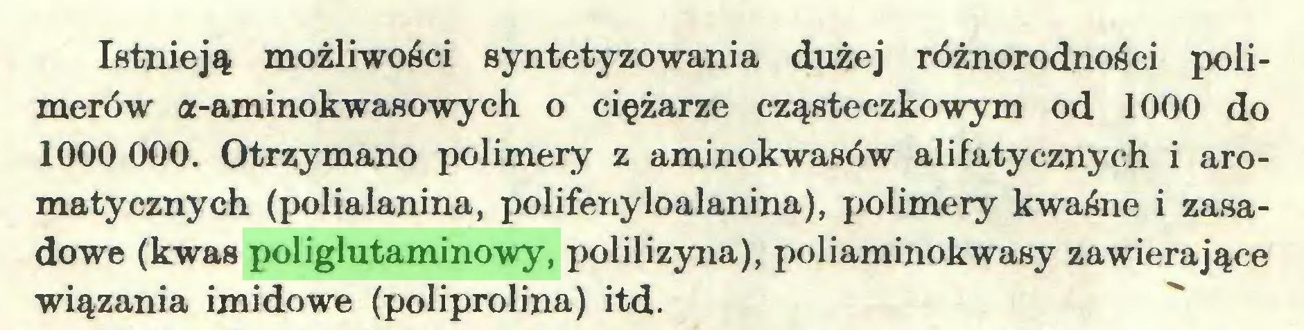 (...) Istnieją możliwości syntetyzowania dużej różnorodności polimerów a-aminokwasowych o ciężarze cząsteczkowym od 1000 do 1000 000. Otrzymano polimery z aminokwasów alifatycznych i aromatycznych (polialanina, polifenyloalanina), polimery kwaśne i zasadowe (kwas poliglutaminowy, polilizyna), poliaminokwasy zawierające wiązania imidowe (poliprolina) itd...