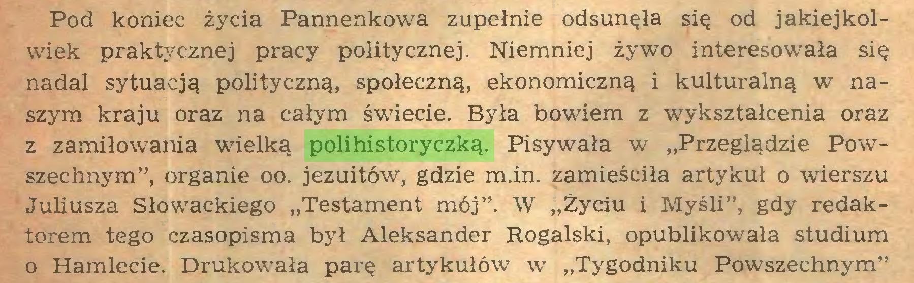 """(...) Pod koniec życia Pannenkowa zupełnie odsunęła się od jakiejkolwiek praktycznej pracy politycznej. Niemniej żywo interesowała się nadal sytuacją polityczną, społeczną, ekonomiczną i kulturalną w naszym kraju oraz na całym świecie. Była bowiem z wykształcenia oraz z zamiłowania wielką polihistoryczką. Pisywała w """"Przeglądzie Powszechnym"""", organie oo. jezuitów, gdzie m.in. zamieściła artykuł o wierszu Juliusza Słowackiego """"Testament mój"""". W """"Życiu i Myśli"""", gdy redaktorem tego czasopisma był Aleksander Rogalski, opublikowała studium o Hamlecie. Drukowała parę artykułów w """"Tygodniku Powszechnym""""..."""