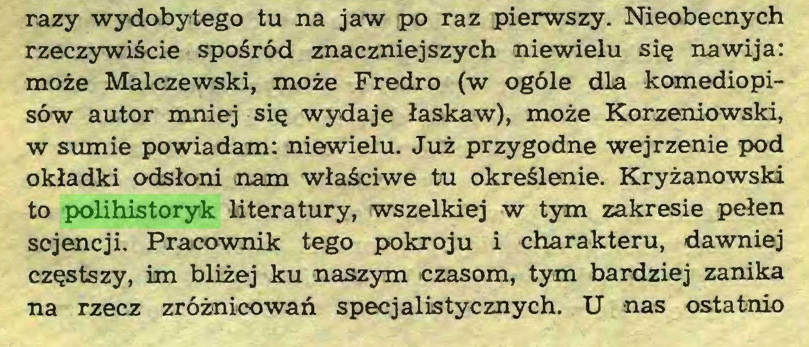 (...) razy wydobytego tu na jaw po raz pierwszy. Nieobecnych rzeczywiście spośród znaczniejszych niewielu się nawija: może Malczewski, może Fredro (w ogóle dla komediopisów autor mniej się wydaje łaskaw), może Korzeniowski, w sumie powiadam: niewielu. Już przygodne wejrzenie pod okładki odsłoni nam właściwe tu określenie. Kryżanowski to polihistoryk literatury, wszelkiej w tym zakresie pełen sejencji. Pracownik tego pokroju i charakteru, dawniej częstszy, im bliżej ku naszym czasom, tym bardziej zanika na rzecz zróżnicowań specjalistycznych. U nas ostatnio...