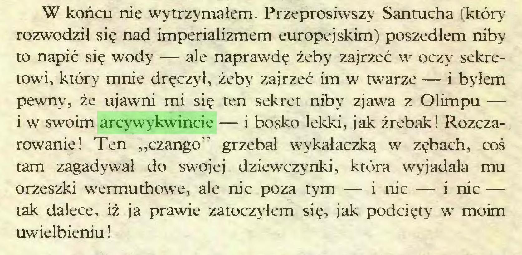 """(...) W końcu nie wytrzymałem. Przeprosiwszy Santucha (który rozwodził się nad imperializmem europejskim) poszedłem niby to napić się wody — ale naprawdę żeby zajrzeć wr oczy sekretowi, który mnie dręczył, żeby zajrzeć im w twarze — i byłem pewny, że ujawni mi się ten sekret niby zjawa z Olimpu — i w swoim arcywykwincie — i bosko lekki, jak źrebak! Rozczarowanie! Ten """"czango"""" grzebał wykałaczką w zębach, coś tam zagadywał do swojej dziewczynki, która wyjadała mu orzeszki wermuthowe, ale nic poza tym — i nic — i nic — tak dalece, iż ja prawie zatoczyłem się, jak podcięty w moim uwielbieniu!..."""