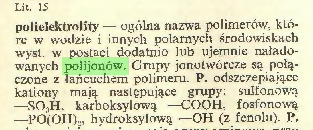 (...) Lit. 15 polielektrolity — ogólna nazwa polimerów, które w wodzie i innych polarnych środowiskach wyst. w postaci dodatnio lub ujemnie naładowanych polijonów. Grupy jonotwórcze są połączone z łańcuchem polimeru. P. odszczepiające kationy mają następujące grupy: sulfonową —S03H, karboksylową —COOH, fosfonową —PÓ(OH)?, hydroksylową —OH (z fenolu). P...