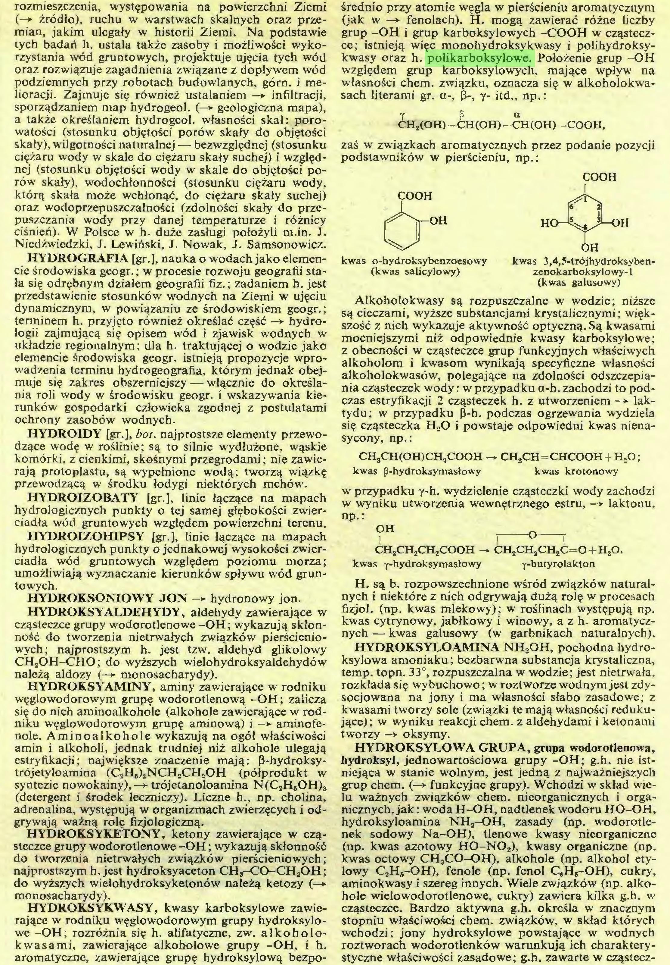 (...) aromatyczne, zawierające grupę hydroksylową bezpo¬ średnio przy atomie węgla w pierścieniu aromatycznym (jak w —► fenolach). H. mogą zawierać różne liczby grup -OH i grup karboksylowych -COOH w cząsteczce; istnieją więc monohydroksykwasy i polihydroksykwasy oraz h. polikarboksylowe. Położenie grup -OH względem grup karboksylowych, mające wpływ na własności chem. związku, oznacza się w alkoholokwasach literami gr. a-, 0-, y- itd., np.:...