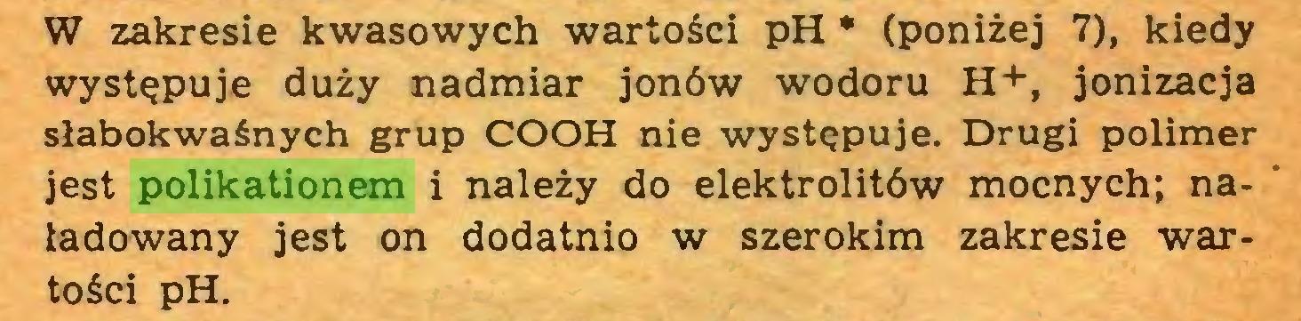 (...) W zakresie kwasowych wartości pH * (poniżej 7), kiedy występuje duży nadmiar jonów wodoru H+, jonizacja słabokwaśnych grup COOH nie występuje. Drugi polimer jest polikationem i należy do elektrolitów mocnych; naładowany jest on dodatnio w szerokim zakresie wartości pH...