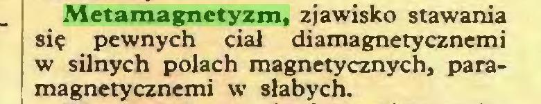 (...) Metamagnetyzm, zjawisko stawania się pewnych ciał diamagnetycznemi w silnych polach magnetycznych, paramagnetycznemi w słabych...