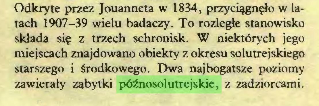 (...) Odkryte przez Jouanneta w 1834, przyciągnęło w latach 1907-39 wielu badaczy. To rozległe stanowisko składa się z trzech schronisk. W niektórych jego miejscach znajdowano obiekty z okresu solutrejskiego starszego i środkowego. Dwa najbogatsze poziomy zawierały zabytki późnosolutrejskie, z zadziorcami...