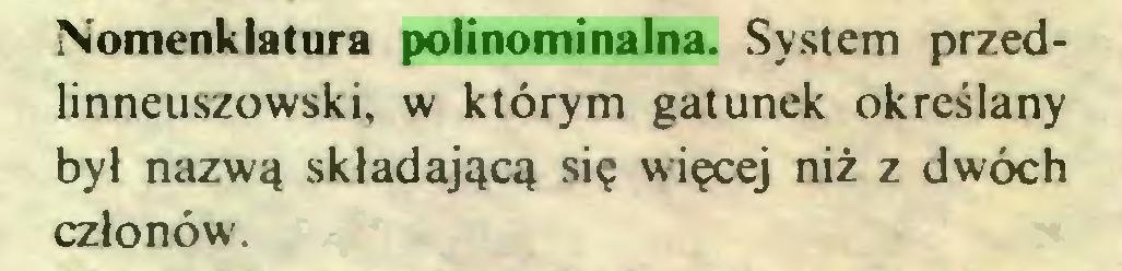 (...) Nomenklatura polinominalna. System przedlinneuszowski, w którym gatunek określany był nazwą składającą się więcej niż z dwóch członów...