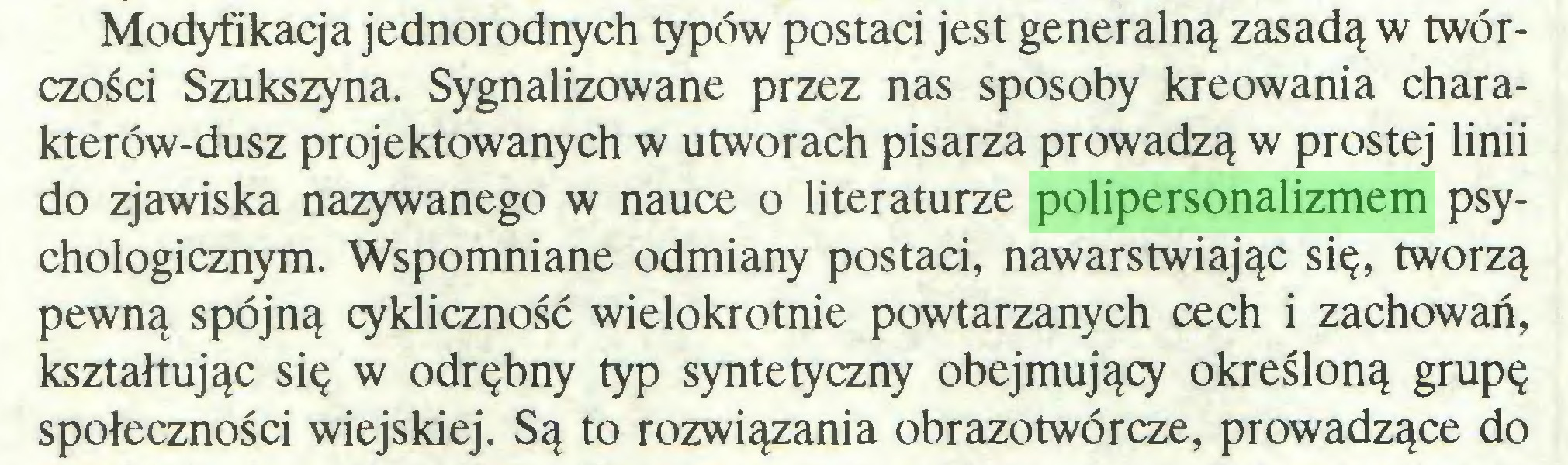 (...) Modyfikacja jednorodnych typów postaci jest generalną zasadą w twórczości Szukszyna. Sygnalizowane przez nas sposoby kreowania charakterów-dusz projektowanych w utworach pisarza prowadzą w prostej linii do zjawiska nazywanego w nauce o literaturze polipersonalizmem psychologicznym. Wspomniane odmiany postaci, nawarstwiając się, tworzą pewną spójną cykliczność wielokrotnie powtarzanych cech i zachowań, kształtując się w odrębny typ syntetyczny obejmujący określoną grupę społeczności wiejskiej. Są to rozwiązania obrazotwórcze, prowadzące do...