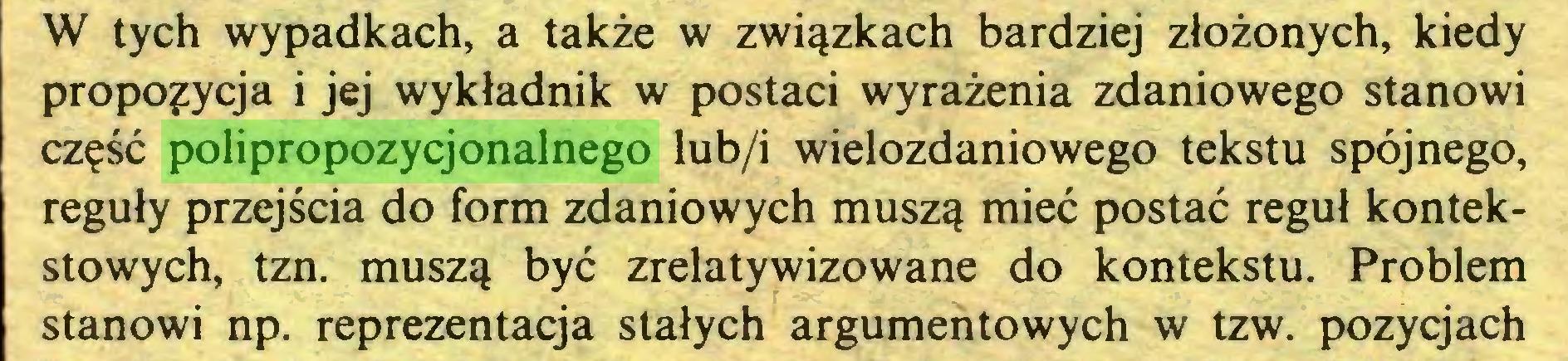 (...) W tych wypadkach, a także w związkach bardziej złożonych, kiedy propozycja i jej wykładnik w postaci wyrażenia zdaniowego stanowi część polipropozycjonalnego lub/i wielozdaniowego tekstu spójnego, reguły przejścia do form zdaniowych muszą mieć postać reguł kontekstowych, tzn. muszą być zrelatywizowane do kontekstu. Problem stanowi np. reprezentacja stałych argumentowych w tzw. pozycjach...