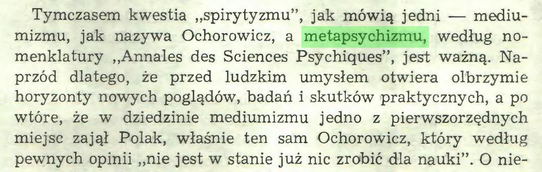 """(...) Tymczasem kwestia """"spirytyzmu"""", jak mówią jedni — mediumizmu, jak nazywa Ochorowicz, a metapsychizmu, według nomenklatury """"Annales des Sciences Psychiques"""", jest ważną. Naprzód dlatego, że przed ludzkim umysłem otwiera olbrzymie horyzonty nowych poglądów, badań i skutków praktycznych, a po wtóre, że w dziedzinie mediumizmu jedno z pierwszorzędnych miejsc zajął Polak, właśnie ten sam Ochorowicz, który według pewnych opinii """"nie jest w stanie już nic zrobić dla nauki"""". O nie..."""