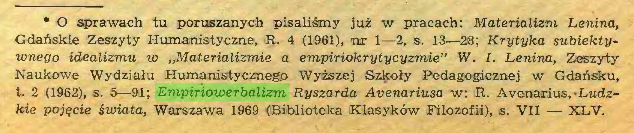 """(...) * O sprawach tu poruszanych pisaliśmy już w pracach: Materializm Lenina, Gdańskie Zeszyty Humanistyczne, R. 4 (1961), nr 1—2, s. 13—28; Krytyka subiektywnego idealizmu w """"Materializmie a empiriokrytycyzmie"""" W. 1. Lenina, Zeszyty Naukowe Wydziału Humanistycznego Wyższej Szk-oły Pedagogicznej w Gdańsku, t. 2 (1962), is. 5—91; Empiriowerbalizm Ryszarda Avenariusa w: R. Avenarías,-Ludzkie pojęcie świata, Warszawa 1969 (Biblioteka Klasyków Filozofii), s. VII — XLV..."""