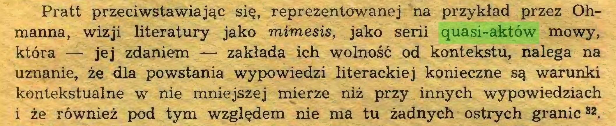 (...) Pratt przeciwstawiając się, reprezentowanej na przykład przez Ohmanna, wizji literatury jako mimesis, jako serii quasi-aktów mowy, która — jej zdaniem — zakłada ich wolność od kontekstu, nalega na uznanie, że dla powstania wypowiedzi literackiej konieczne są warunki kontekstualne w nie mniejszej mierze niż przy innych wypowiedziach i że również pod tym względem nie ma tu żadnych ostrych granic82...