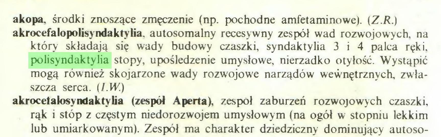 (...) akopa. środki znoszące zmęczenie (np. pochodne amfetaminowe). (Z.R.) akrocefalopolisyndaktyiia. autosomalny recesywny zespół wad rozwojowych, na który składają się wady budowy czaszki, syndaktylia 3 i 4 palca ręki, polisyndaktylia stopy, upośledzenie umysłowe, nierzadko otyłość. Wystąpić mogą również skojarzone wady rozwojowe narządów wewnętrznych, zwłaszcza serca. (l.W.) akrocetałosyndaktylia (zespół Aperta), zespół zaburzeń rozwojowych czaszki, rąk i stóp z częstym niedorozwojem umysłowym (na ogół w stopniu lekkim lub umiarkowanym). Zespół ma charakter dziedziczny dominujący autoso...