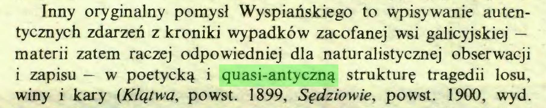 (...) Inny oryginalny pomysł Wyspiańskiego to wpisywanie autentycznych zdarzeń z kroniki wypadków zacofanej wsi galicyjskiej — materii zatem raczej odpowiedniej dla naturalistycznej obserwacji i zapisu — w poetycką i quasi-antyczną strukturę tragedii losu, winy i kary {Klątwa, powst. 1899, Sędziowie, powst. 1900, wyd...