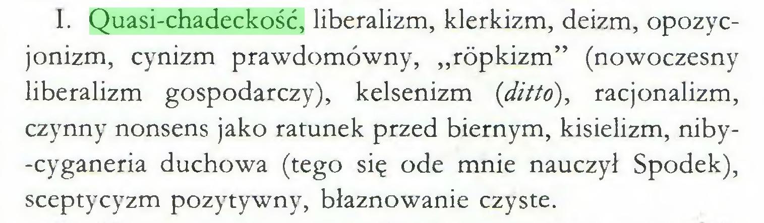 """(...) I. Quasi-chadeckość, liberalizm, klerkizm, deizm, opozycjonizm, cynizm prawdomówny, """"rópkizm"""" (nowoczesny liberalizm gospodarczy), kelsenizm (ditto), racjonalizm, czynny nonsens jako ratunek przed biernym, kisielizm, niby-cyganeria duchowa (tego się ode mnie nauczył Spodek), sceptycyzm pozytywny, błaznowanie czyste..."""