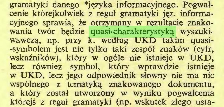 (...) gramatyki danego *języka informacyjnego. Pogwałcenie którejkolwiek z reguł gramatyki jęz. informacyjnego sprawia, że otrzymany w rezultacie znakowania twór będzie quasi-charakterystyką wyszukiwawczą, np. przy k. według UKD takim quasi-symbolem jest nie tylko taki zespół znaków (cyfr, wskaźników), który w ogóle nie istnieje w UKD, lecz również symbol, który wprawdzie istnieje w UKD, lecz jego odpowiednik słowny nie ma nic wspólnego z tematyką znakowanego dokumentu, a który został utworzony w wyniku pogwałcenia którejś z reguł gramatyki (np. wskutek złego usta...