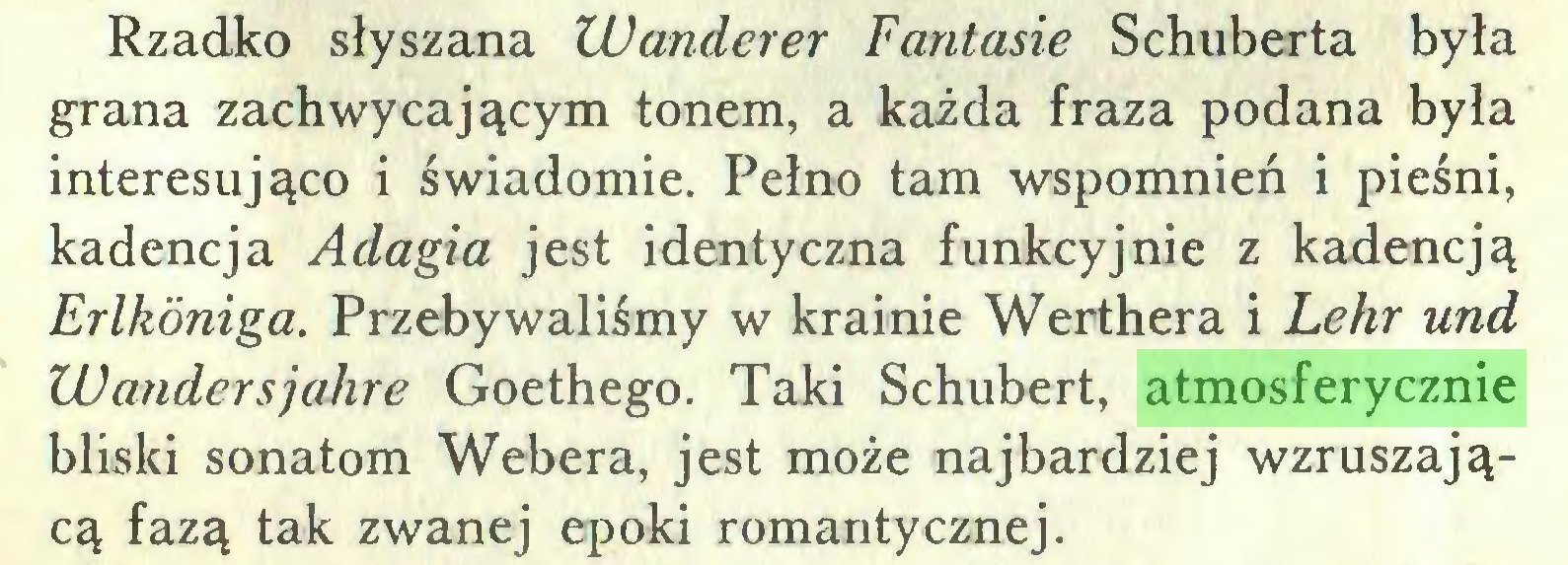 (...) Rzadko słyszana Wanderer Fantasie Schuberta była grana zachwycającym tonem, a każda fraza podana była interesująco i świadomie. Pełno tam wspomnień i pieśni, kadencja Adagia jest identyczna funkcyjnie z kadencją Erlkóniga. Przebywaliśmy w krainie Werthera i Lehr und Wandersjahre Goethego. Taki Schubert, atmosferycznie bliski sonatom Webera, jest może najbardziej wzruszającą fazą tak zwanej epoki romantycznej...