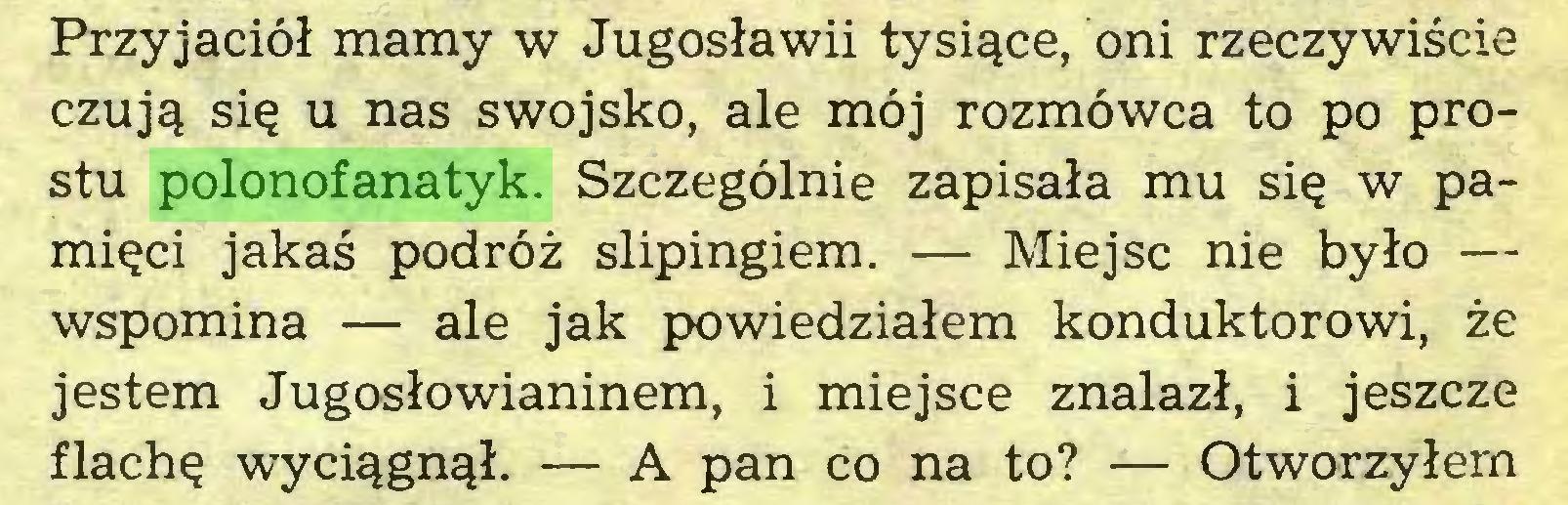 (...) Przyjaciół mamy w Jugosławii tysiące, oni rzeczywiście czują się u nas swojsko, ale mój rozmówca to po prostu polonofanatyk. Szczególnie zapisała mu się w pamięci jakaś podróż slipingiem. — Miejsc nie było — wspomina — ale jak powiedziałem konduktorowi, że jestem Jugosłowianinem, i miejsce znalazł, i jeszcze flachę wyciągnął. — A pan co na to? — Otworzyłem...