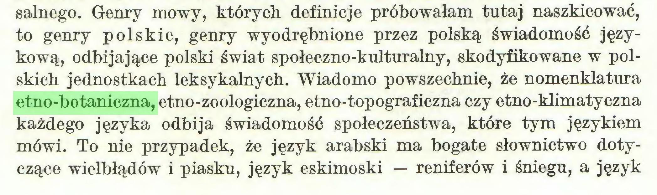 (...) salnego. Genry mowy, których definicje próbowałam tutaj naszkicować, to genry polskie, genry wyodrębnione przez polską świadomość językową, odbijające polski świat społeczno-kulturalny, skodyfikowane w polskich jednostkach leksykalnych. Wiadomo powszechnie, że nomenklatura etno-botaniczna, etno-zoologiczna, etno-topograficzna czy etno-klimatyczna każdego języka odbija świadomość społeczeństwa, które tym językiem mówi. To nie przypadek, że język arabski ma bogate słownictwo dotyczące wielbłądów i piasku, język eskimoski — reniferów i śniegu, a język...