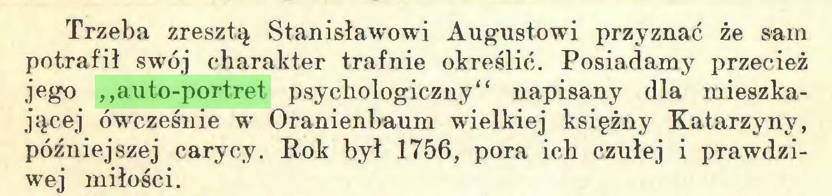 """(...) Trzeba zresztą Stanisławowi Augustowi przyznać że sam potrafił swój charakter trafnie określić. Posiadamy przecież jego ,,auto-portret psychologiczny"""" napisany dla mieszkającej ówcześnie w Oranienbaum wielkiej księżny Katarzyny, późniejszej carycy. Rok był 1756, pora ich czułej i prawdziwej miłości..."""