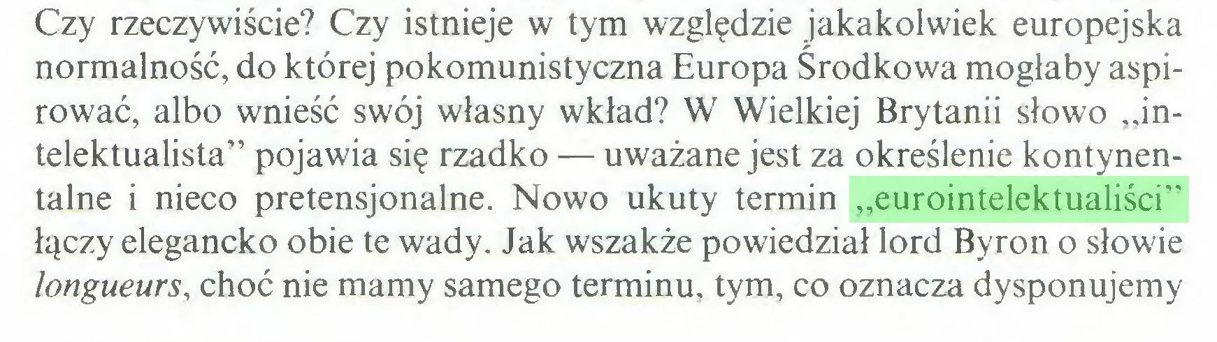 """(...) Czy rzeczywiście? Czy istnieje w tym względzie jakakolwiek europejska normalność, do której pokomunistyczna Europa Środkowa mogłaby aspirować, albo wnieść swój własny wkład? W Wielkiej Brytanii słowo """"intelektualista"""" pojawia się rzadko — uważane jest za określenie kontynentalne i nieco pretensjonalne. Nowo ukuty termin """"eurointelektualiści"""" łączy elegancko obie te wady. Jak wszakże powiedział lord Byron o słowie longueurs, choć nie mamy samego terminu, tym, co oznacza dysponujemy..."""
