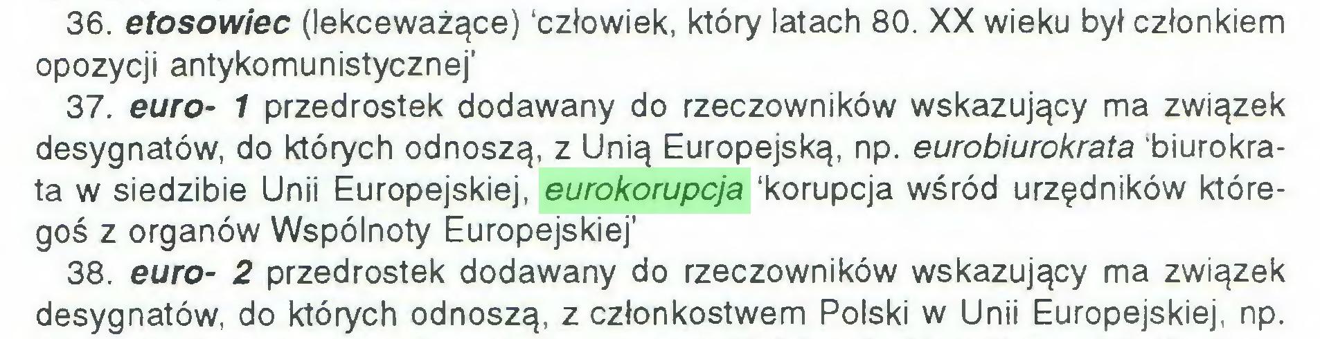 (...) 36. etosowiec (lekceważące) 'człowiek, który latach 80. XX wieku był członkiem opozycji antykomunistycznej' 37. euro- 1 przedrostek dodawany do rzeczowników wskazujący ma związek desygnatów, do których odnoszą, z Unią Europejską, np. eurobiurokrata 'biurokrata w siedzibie Unii Europejskiej, eurokorupcja 'korupcja wśród urzędników któregoś z organów Wspólnoty Europejskiej' 38. euro- 2 przedrostek dodawany do rzeczowników wskazujący ma związek desygnatów, do których odnoszą, z członkostwem Polski w Unii Europejskiej, np...