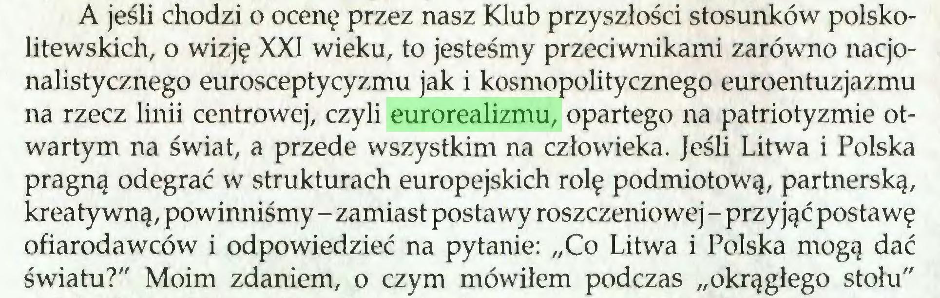 """(...) A jeśli chodzi o ocenę przez nasz Klub przyszłości stosunków polskolitewskich, o wizję XXI wieku, to jesteśmy przeciwnikami zarówno nacjonalistycznego eurosceptycyzmu jak i kosmopolitycznego euroentuzjazmu na rzecz linii centrowej, czyli eurorealizmu, opartego na patriotyzmie otwartym na świat, a przede wszystkim na człowieka. Jeśli Litwa i Polska pragną odegrać w strukturach europejskich rolę podmiotową, partnerską, kreatywną, powinniśmy - zamiast postawy roszczeniowej - przyjąć postawę ofiarodawców i odpowiedzieć na pytanie: """"Co Litwa i Polska mogą dać światu?"""" Moim zdaniem, o czym mówiłem podczas """"okrągłego stołu""""..."""