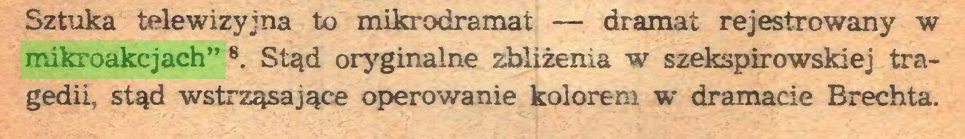 """(...) Sztuka telewizyjna to mikr odra mat — dramat rejestrowany w mikroakcjach"""" 8. Stąd oryginalne zbliżenia w szekspirowskiej tragedii, stąd wstrząsające operowanie kolorem w dramacie Brechta..."""