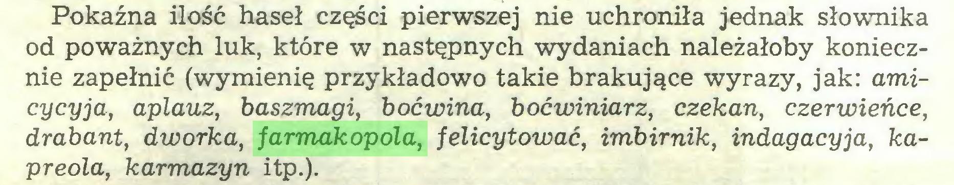 (...) Pokaźna ilość haseł części pierwszej nie uchroniła jednak słownika od poważnych luk, które w następnych wydaniach należałoby koniecznie zapełnić (wymienię przykładowo takie brakujące wyrazy, jak: amicycyja, aplauz, baszmagi, boćwina, boćwiniarz, czekan, czerwieńce, drabant, dworka, farmakopola, felicytować, imbirnik, indagacyja, kapreola, karmazyn itp.)...