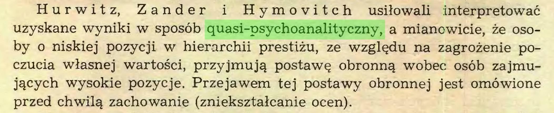 (...) Hurwitz, Zander i Hymovitch usiłowali interpretować uzyskane wyniki w sposób quasi-psychoanalityczny, a mianowicie, że osoby o niskiej pozycji w hierarchii prestiżu, ze względu na zagrożenie poczucia własnej wartości, przyjmują postawę obronną wobec osób zajmujących wysokie pozycje. Przejawem tej postawy obronnej jest omówione przed chwilą zachowanie (zniekształcanie ocen)...