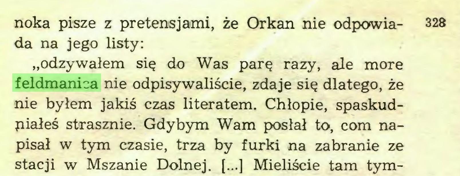 """(...) noka pisze z pretensjami, że Orkan nie odpowia- 328 da na jego listy: """"odzywałem się do Was parę razy, ale morę feldmanica nie odpisywaliście, zdaje się dlatego, że nie byłem jakiś czas literatem. Chłopie, spaskudpiałeś strasznie. Gdybym Wam posłał to, com napisał w tym czasie, trza by furki na zabranie ze stacji w Mszanie Dolnej. [...] Mieliście tam tym..."""