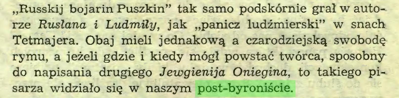 """(...) """"Russkij bojarin Puszkin"""" tak samo podskórnie grał w autorze Ruslana i Ludmiły, jak """"panicz ludźmierski"""" w snach Tetmajera. Obaj mieli jednakową a czarodziejską swobodę rymu, a jeżeli gdzie i kiedy mógł powstać twórca, sposobny do napisania drugiego Jewgienija Oniegina, to takiego pisarza widziało się w naszym post-byroniście..."""