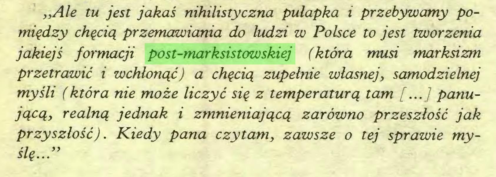 """(...) """"Ale tu jest jakaś nihilistyczna pułapka i przebywamy pomiędzy chęcią przemawiania do ludzi w Polsce to jest tworzenia jakiejś formacji post-marksistowskiej (która musi markńzm przetrawić i wchłonąć) a chęcią zupełnie własnej, samodzielnej myśli (która nie może liczyć się z temperaturą tam [...] panującą, realną jednak i zmnieniającą zarówno przeszłość jak przyszłość). Kiedy pana czytam, zawsze o tej sprawie myślę...""""..."""