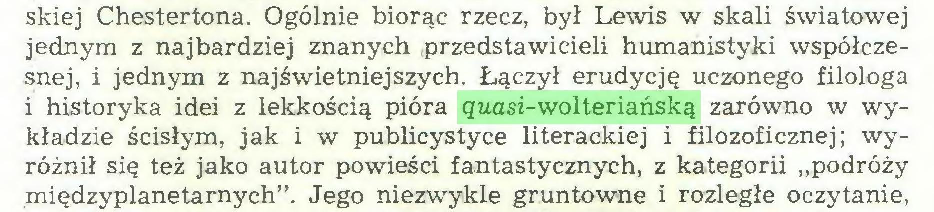 """(...) skiej Chestertona. Ogólnie biorąc rzecz, był Lewis w skali światowej jednym z najbardziej znanych przedstawicieli humanistyki współczesnej, i jednym z najświetniejszych. Łączył erudycję uczonego filologa 1 historyka idei z lekkością pióra quasi-wolteriańską zarówno w wykładzie ścisłym, jak i w publicystyce literackiej i filozoficznej; wyróżnił się też jako autor powieści fantastycznych, z kategorii """"podróży międzyplanetarnych"""". Jego niezwykle gruntowne i rozległe oczytanie,..."""