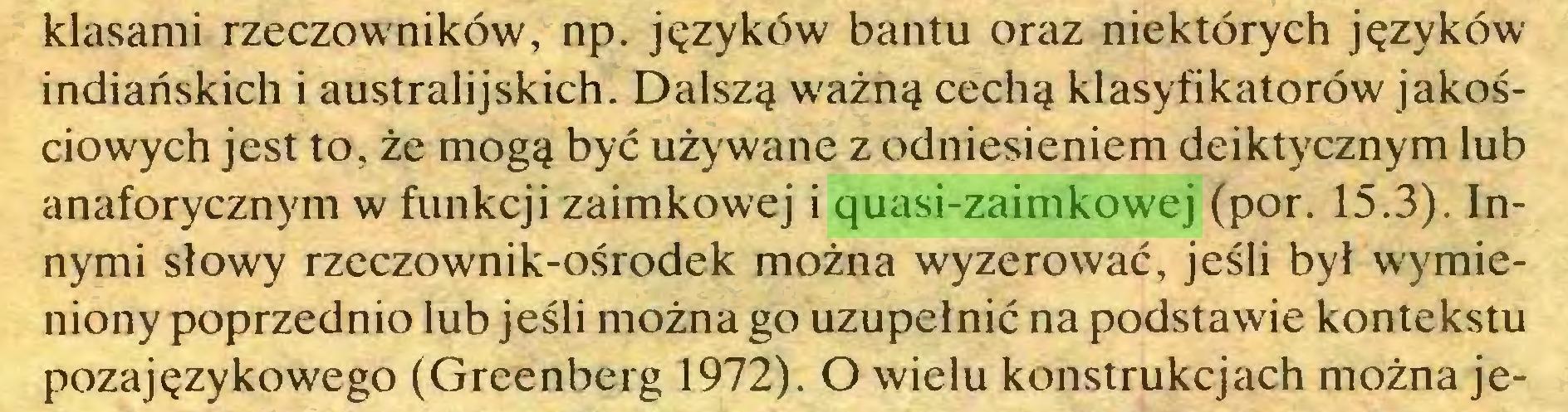 (...) klasami rzeczowników, np. języków bantu oraz niektórych języków indiańskich i australijskich. Dalszą ważną cechą klasyfikatorów jakościowych jest to, że mogą być używane z odniesieniem deiktycznym lub anaforycznym w funkcji zaimkowej i quasi-zaimkowej (por. 15.3). Innymi słowy rzeczownik-ośrodek można wyzerować, jeśli był wymieniony poprzednio lub jeśli można go uzupełnić na podstawie kontekstu pozajęzykowego (Greenberg 1972). O wielu konstrukcjach można je...