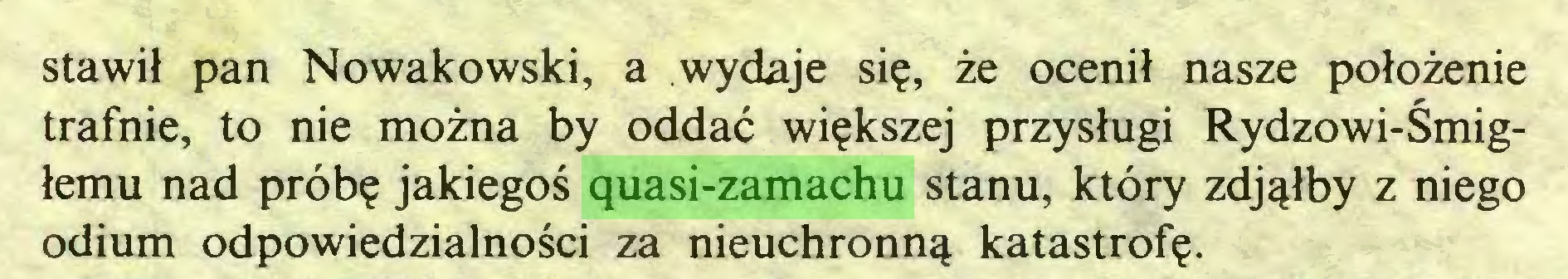 (...) stawił pan Nowakowski, a wydaje się, że ocenił nasze położenie trafnie, to nie można by oddać większej przysługi Rydzowi-Śmigłemu nad próbę jakiegoś quasi-zamachu stanu, który zdjąłby z niego odium odpowiedzialności za nieuchronną katastrofę...